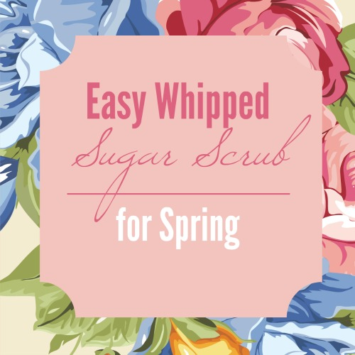 Easy Whipped Sugar Scrub for Spring